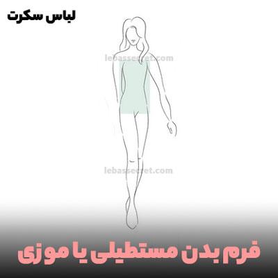 فرم بدن مستطیلی یا موزی؛ در این فرم از بدن ها بالاتنه و میان تنه و پایین تنه، تقریبا یک اندازه هستند